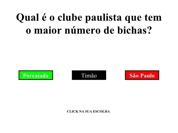 Qual é o clube paulista que tem o maior número de bichas? Porcaiada Timão São Paulo CLICK NA SUA ESCOLHA