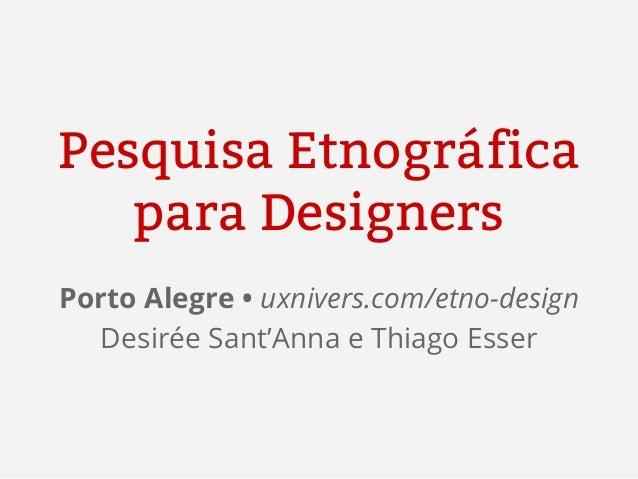 Pesquisa Etnográfica para Designers Porto Alegre • uxnivers.com/etno-design Desirée Sant'Anna e Thiago Esser