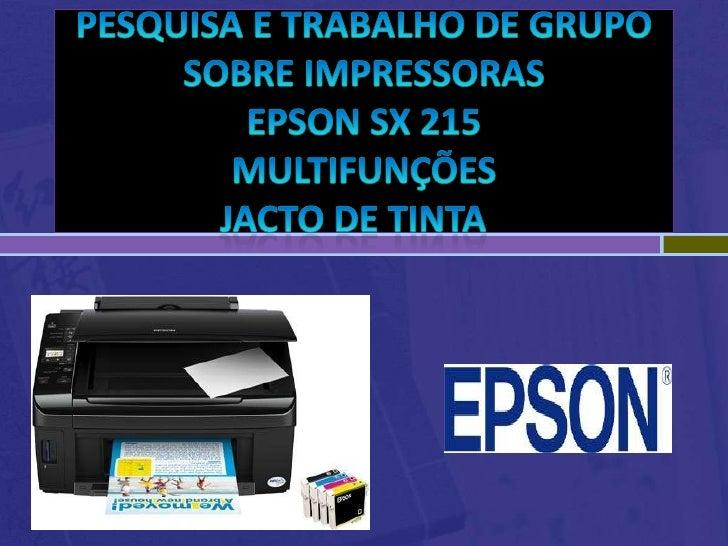 Pesquisa e trabalho de grupo sobre impressorasepson sx 215multifunçõesJacto de Tinta<br />