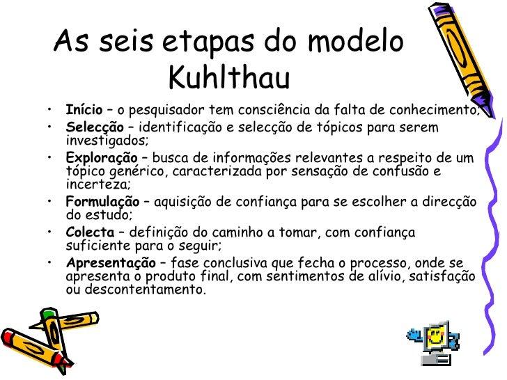 As seis etapas do modelo Kuhlthau <ul><li>Início  – o pesquisador tem consciência da falta de conhecimento; </li></ul><ul>...