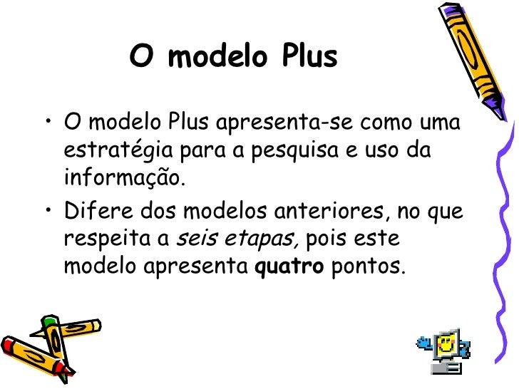O modelo Plus <ul><li>O modelo Plus apresenta-se como uma estratégia para a pesquisa e uso da informação.  </li></ul><ul><...