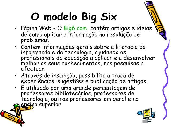 O modelo Big Six   <ul><li>Página Web - O  Big6.com   contém artigos e ideias de como aplicar a informação na resolução de...