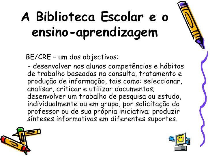 A Biblioteca Escolar e o ensino-aprendizagem <ul><li>BE/CRE – um dos objectivos: </li></ul><ul><li>- desenvolver nos aluno...