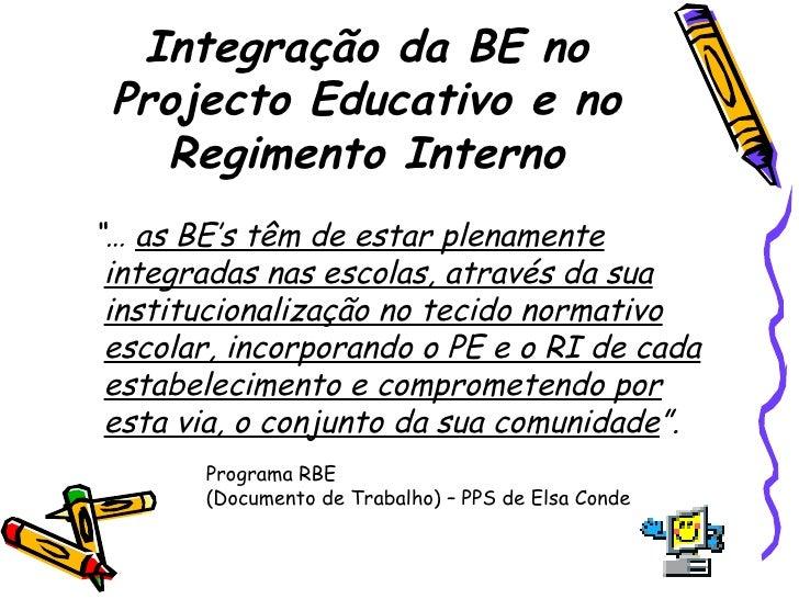 """Integração da BE no Projecto Educativo e no Regimento Interno <ul><li>""""…  as BE's têm de estar plenamente integradas nas e..."""
