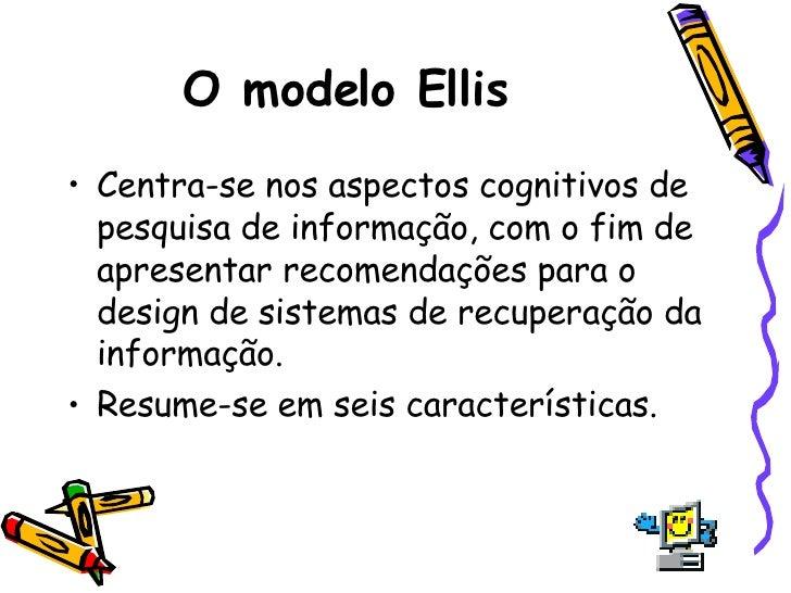 O modelo Ellis  <ul><li>Centra-se nos aspectos cognitivos de pesquisa de informação, com o fim de apresentar recomendações...