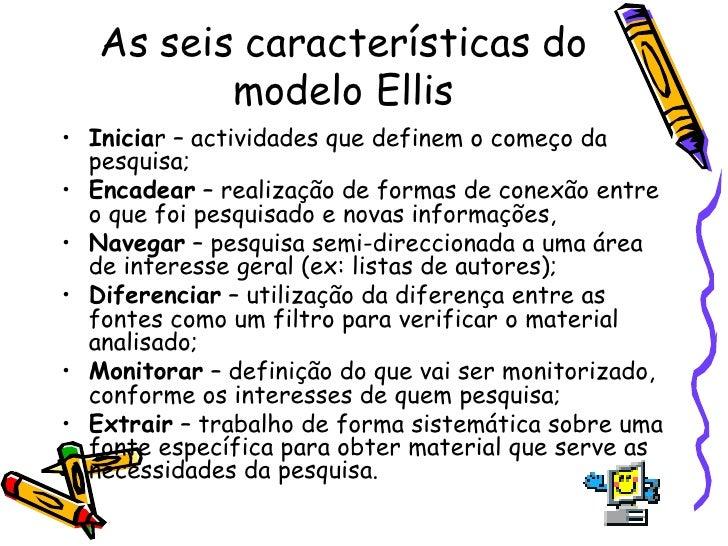 As seis características do modelo Ellis <ul><li>Inicia r – actividades que definem o começo da pesquisa; </li></ul><ul><li...