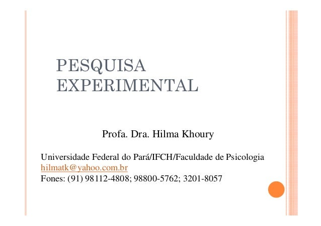 PESQUISA EXPERIMENTAL Profa. Dra. Hilma Khoury Universidade Federal do Pará/IFCH/Faculdade de Psicologia hilmatk@yahoo.com...