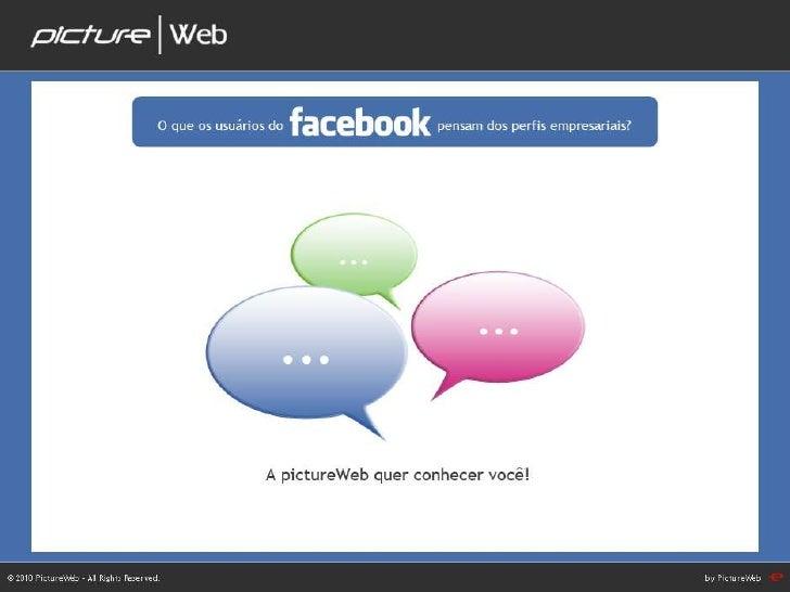 A PictureWeb quer conhecer você – O que os usuários do<br />facebook pensam dos perfis empresariais?<br />