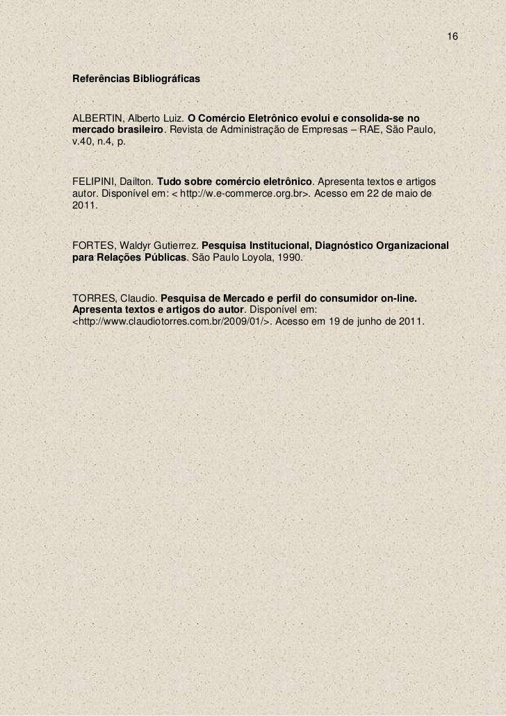 16Referências BibliográficasALBERTIN, Alberto Luiz. O Comércio Eletrônico evolui e consolida-se nomercado brasileiro. Revi...