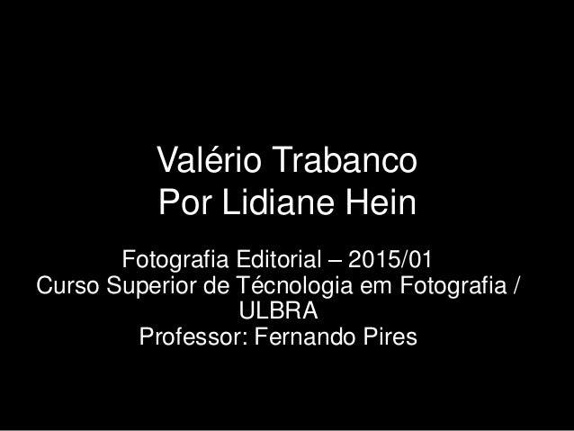 Valério Trabanco Por Lidiane Hein Fotografia Editorial – 2015/01 Curso Superior de Técnologia em Fotografia / ULBRA Profes...