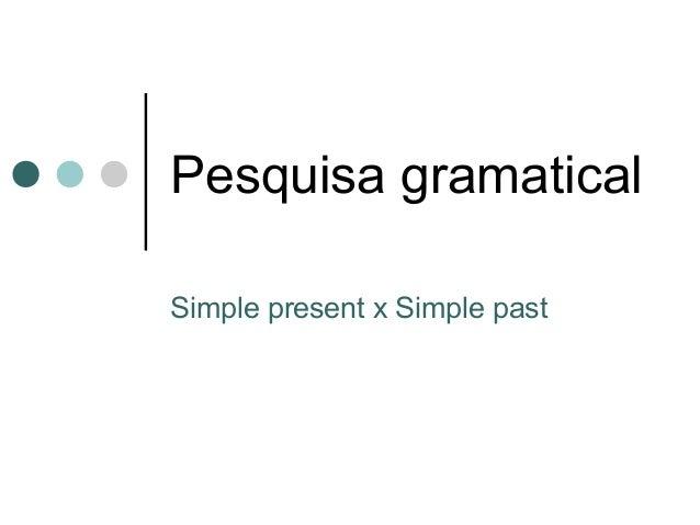 Pesquisa gramatical Simple present x Simple past