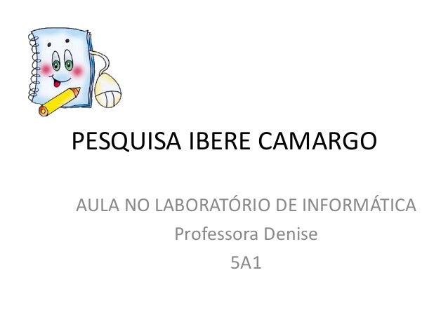PESQUISA IBERE CAMARGOAULA NO LABORATÓRIO DE INFORMÁTICA          Professora Denise                 5A1