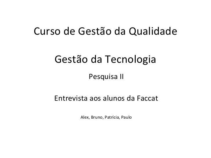 Curso de Gestão da Qualidade    Gestão da Tecnologia               Pesquisa II    Entrevista aos alunos da Faccat         ...