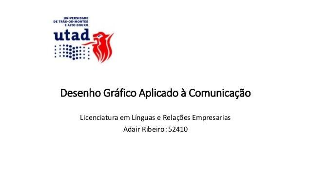 Desenho Gráfico Aplicado à Comunicação Licenciatura em Línguas e Relações Empresarias Adair Ribeiro :52410