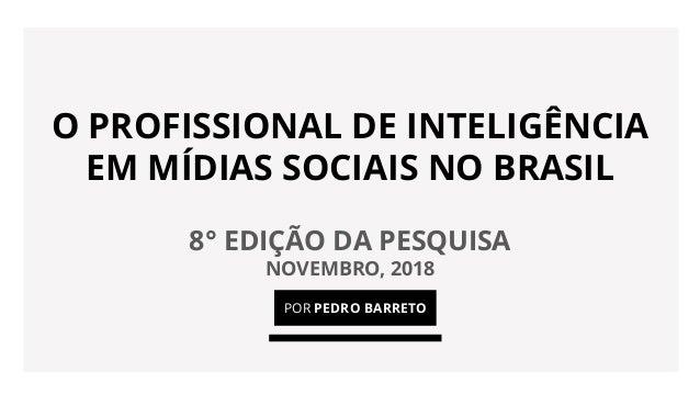 O PROFISSIONAL DE INTELIGÊNCIA EM MÍDIAS SOCIAIS NO BRASIL 8° EDIÇÃO DA PESQUISA NOVEMBRO, 2018 POR PEDRO BARRETO