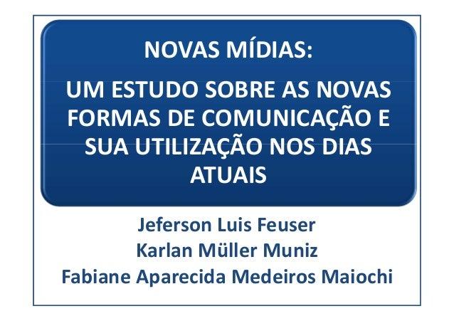 NOVAS MÍDIAS: UM ESTUDO SOBRE AS NOVAS FORMAS DE COMUNICAÇÃO E SUA UTILIZAÇÃO NOS DIAS ATUAIS Jeferson Luis Feuser Karlan ...