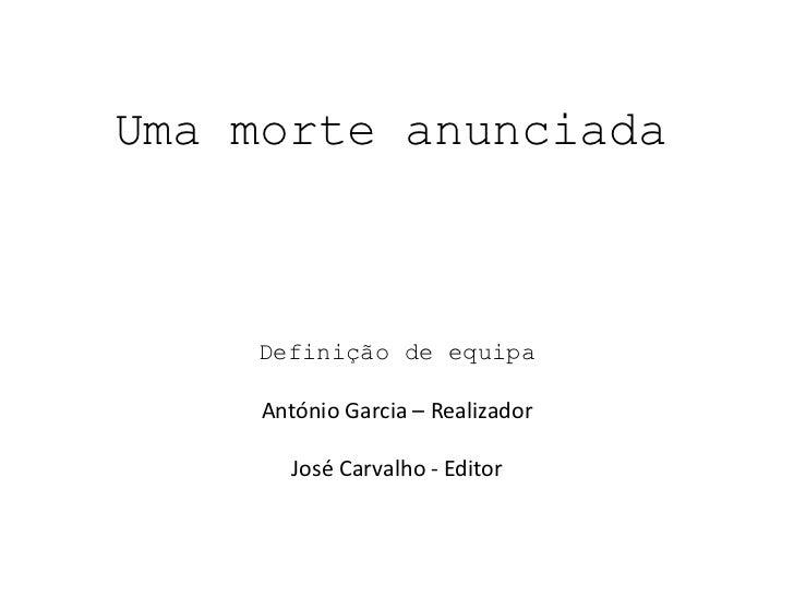 Uma morte anunciada    Definição de equipa     António Garcia – Realizador        José Carvalho - Editor