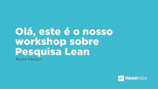 Olá, este é o nosso workshop sobre Pesquisa Lean Paulo Fanton neuelabs