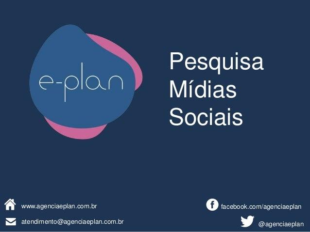 atendimento@agenciaeplan.com.br facebook.com/agenciaeplan @agenciaeplan www.agenciaeplan.com.br Pesquisa Mídias Sociais