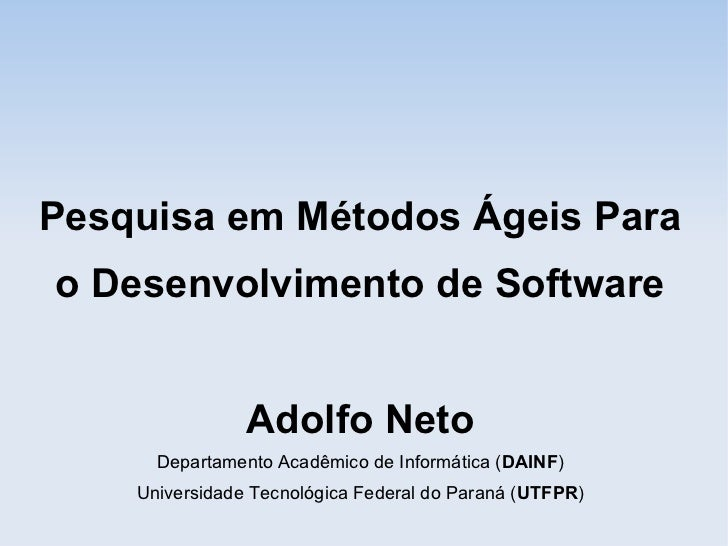 Pesquisa em Métodos Ágeis Parao Desenvolvimento de Software                Adolfo Neto      Departamento Acadêmico de Info...