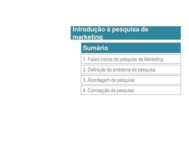Sumário 1. Fases inicias da pesquisa de Marketing 2. Definição do problema de pesquisa 3. Abordagem de pesquisa 4. Concepç...