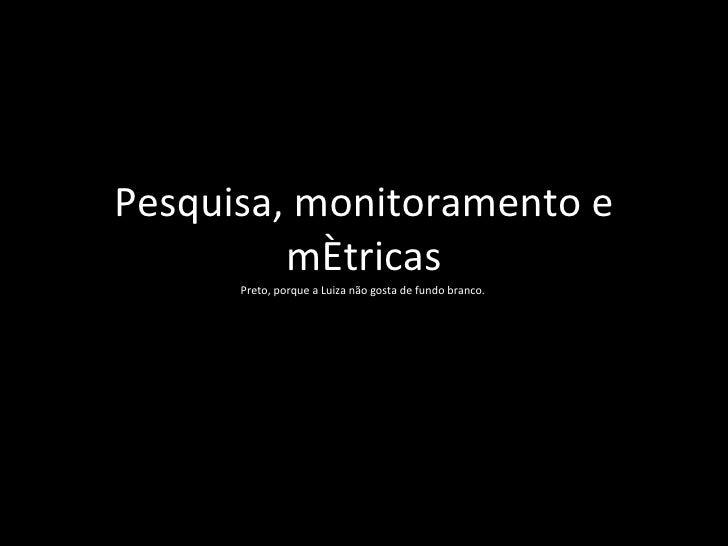 Pesquisa, monitoramento e métricas Preto, porque a Luiza não gosta de fundo branco.