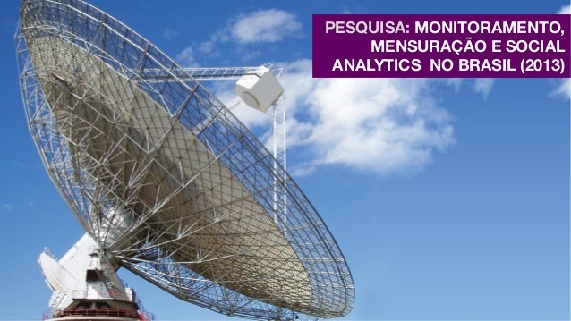 PESQUISA: MONITORAMENTO, MENSURAÇÃO E SOCIAL ANALYTICS NO BRASIL (2013)