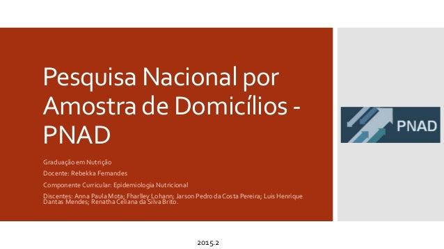 Pesquisa Nacional por Amostra de Domicílios - PNAD Graduação em Nutrição Docente: Rebekka Fernandes Componente Curricular:...