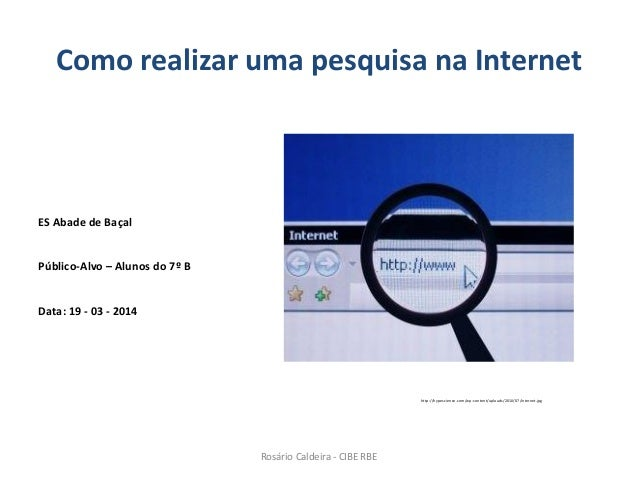 Como realizar uma pesquisa na Internet ES Abade de Baçal Público-Alvo – Alunos do 7º B Data: 19 - 03 - 2014 http://hypesci...