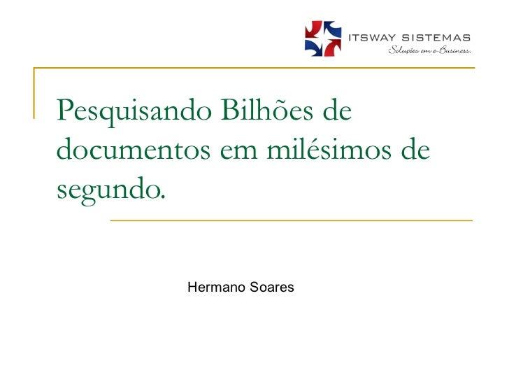 Pesquisando Bilhões de documentos em milésimos de segundo. Hermano Soares