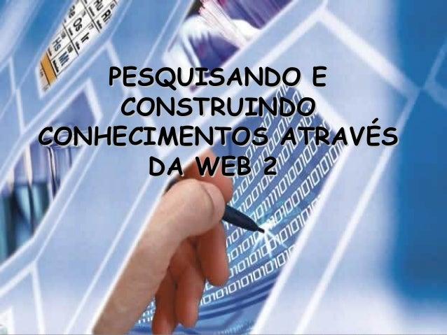 PESQUISANDO EPESQUISANDO E CONSTRUINDOCONSTRUINDO CONHECIMENTOS ATRAVÉSCONHECIMENTOS ATRAVÉS DA WEB 2DA WEB 2