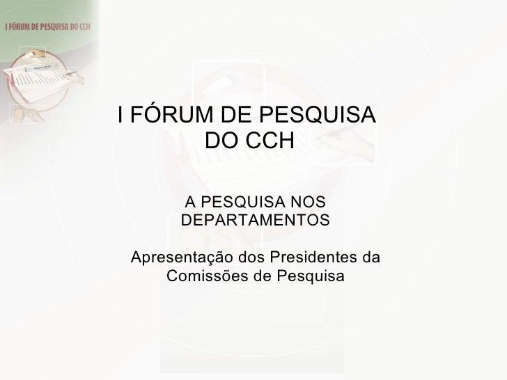 A PESQUISA NOS DEPARTAMENTOS Apresentação dos Presidentes da Comissões de Pesquisa I FÓRUM DE PESQUISA  DO CCH