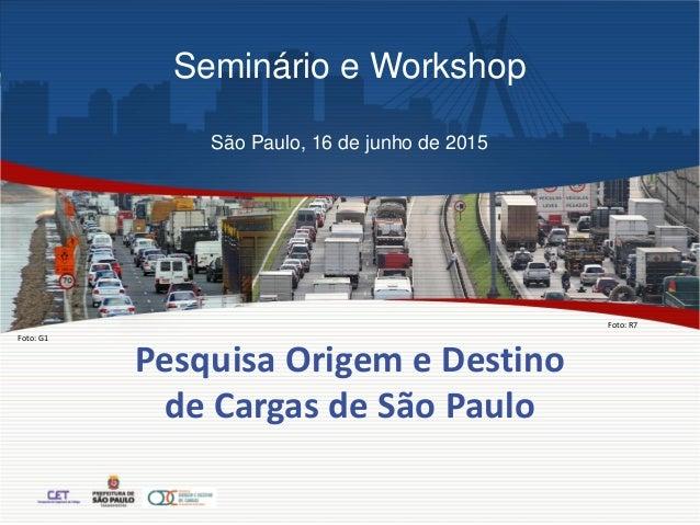 Pesquisa Origem e Destino de Cargas de São Paulo Foto: G1 Foto: R7 Seminário e Workshop São Paulo, 16 de junho de 2015