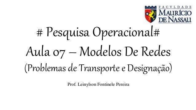 # Pesquisa Operacional# Aula 07 – Modelos De Redes (Problemas de Transporte e Designação) Prof. Leinylson Fontinele Pereira