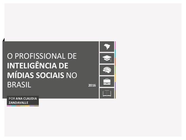 O PROFISSIONAL DE INTELIGÊNCIA DE MÍDIAS SOCIAIS NO BRASIL 2016 POR ANA CLAUDIA ZANDAVALLE