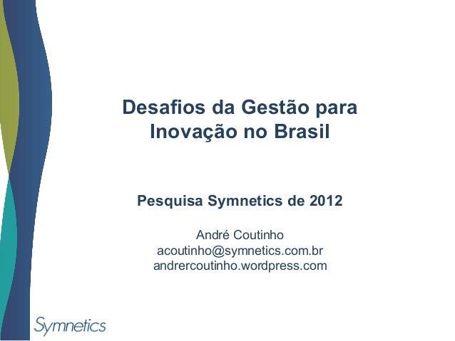 Desafios da Gestão paraInovação no BrasilPesquisa Symnetics de 2012André Coutinhoacoutinho@symnetics.com.brandrercoutinho....