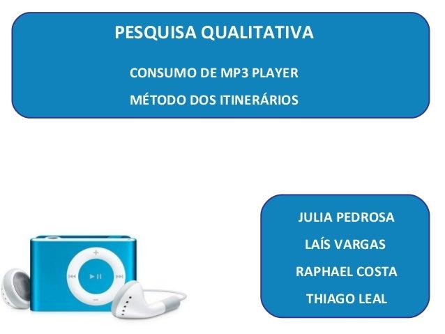 PESQUISA QUALITATIVA CONSUMO DE MP3 PLAYER MÉTODO DOS ITINERÁRIOS                          JULIA PEDROSA                  ...