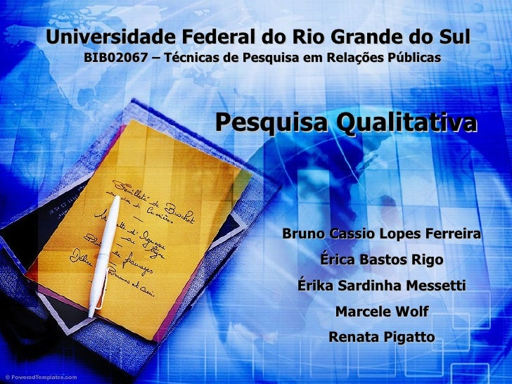 Pesquisa Qualitativa Universidade Federal do Rio Grande do Sul BIB02067 – Técnicas de Pesquisa em Relações Públicas Bruno ...