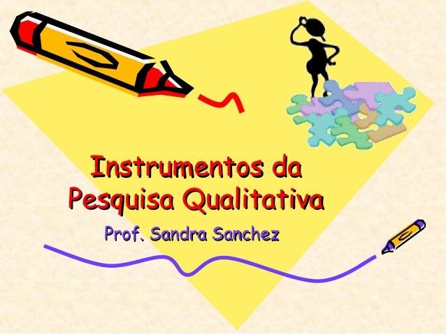 Instrumentos daInstrumentos da Pesquisa QualitativaPesquisa Qualitativa Prof. Sandra SanchezProf. Sandra Sanchez