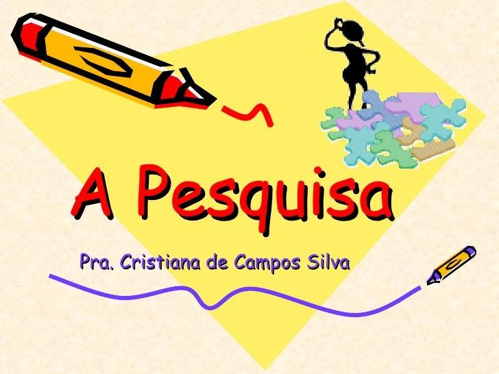 A PesquisaPra. Cristiana de Campos Silva