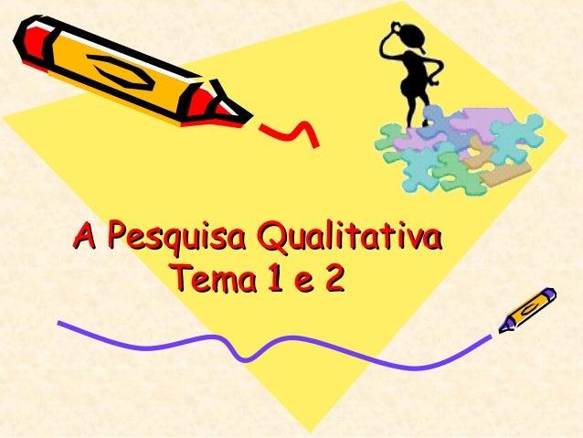 A Pesquisa Qualitativa     Tema 1 e 2