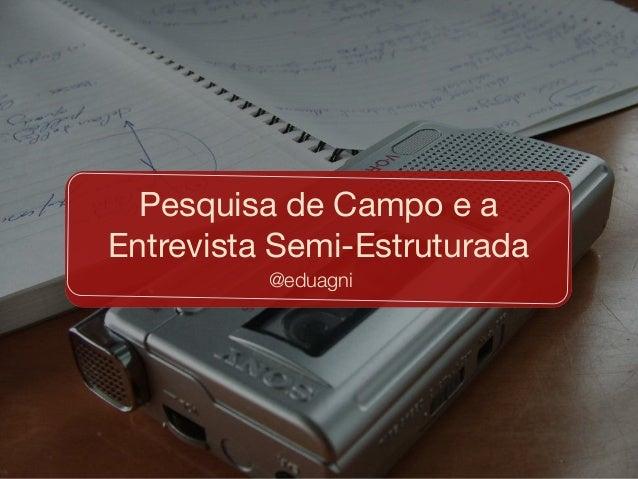 @eduagni Pesquisa de Campo e a Entrevista Semi-Estruturada