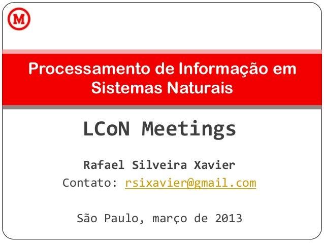 LCoN Meetings Rafael Silveira Xavier Contato: rsixavier@gmail.com São Paulo, março de 2013 Processamento de Informação em ...