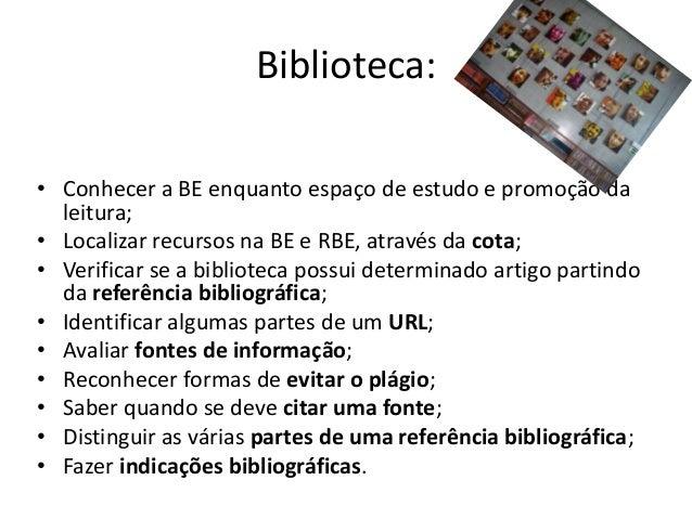 Biblioteca:• Conhecer a BE enquanto espaço de estudo e promoção da  leitura;• Localizar recursos na BE e RBE, através da c...