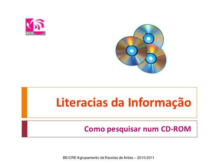 Literacias da Informação<br />Como pesquisar num CD-ROM<br />BE/CRE Agrupamento de Escolas de Arões – 2010-2011<br />