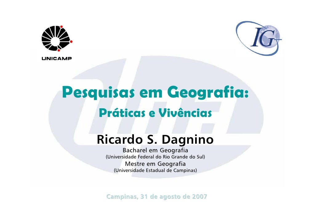 Pesquisas em Geografia:     Práticas e Vivências      Ricardo S. Dagnino             Bacharel em Geografia      (Universid...