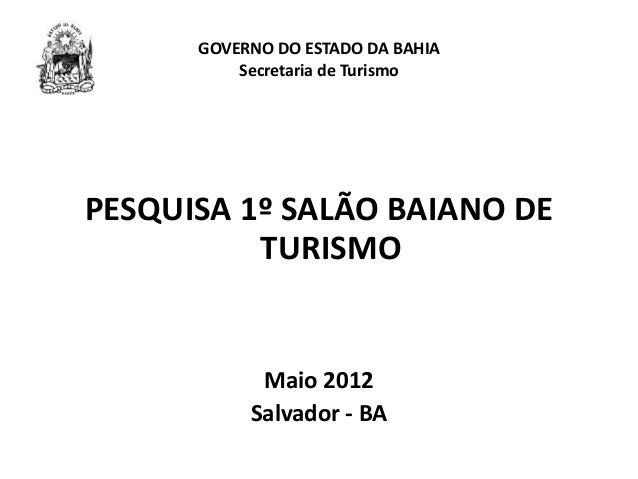 GOVERNO DO ESTADO DA BAHIA Secretaria de Turismo PESQUISA 1º SALÃO BAIANO DE TURISMO Maio 2012 Salvador - BA