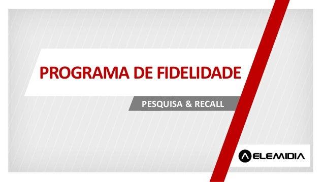 PESQUISA & RECALL PROGRAMA DE FIDELIDADE