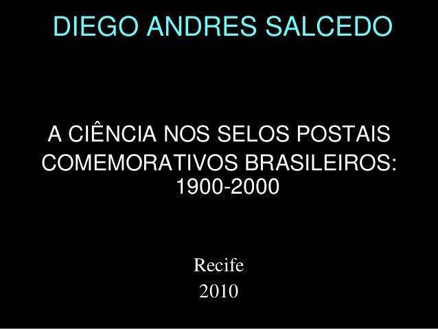 DIEGO ANDRES SALCEDO A CIÊNCIA NOS SELOS POSTAIS COMEMORATIVOS BRASILEIROS: 1900-2000 Recife 2010