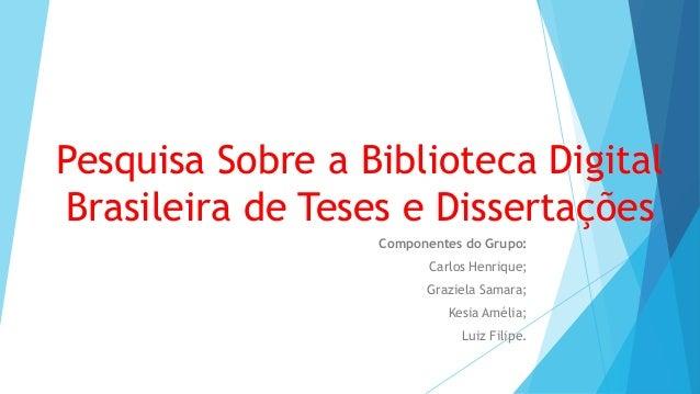 Pesquisa Sobre a Biblioteca Digital  Brasileira de Teses e Dissertações  Componentes do Grupo:  Carlos Henrique;  Graziela...